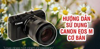 Hướng dẫn sử dụng máy ảnh Canon EOS M cơ bản